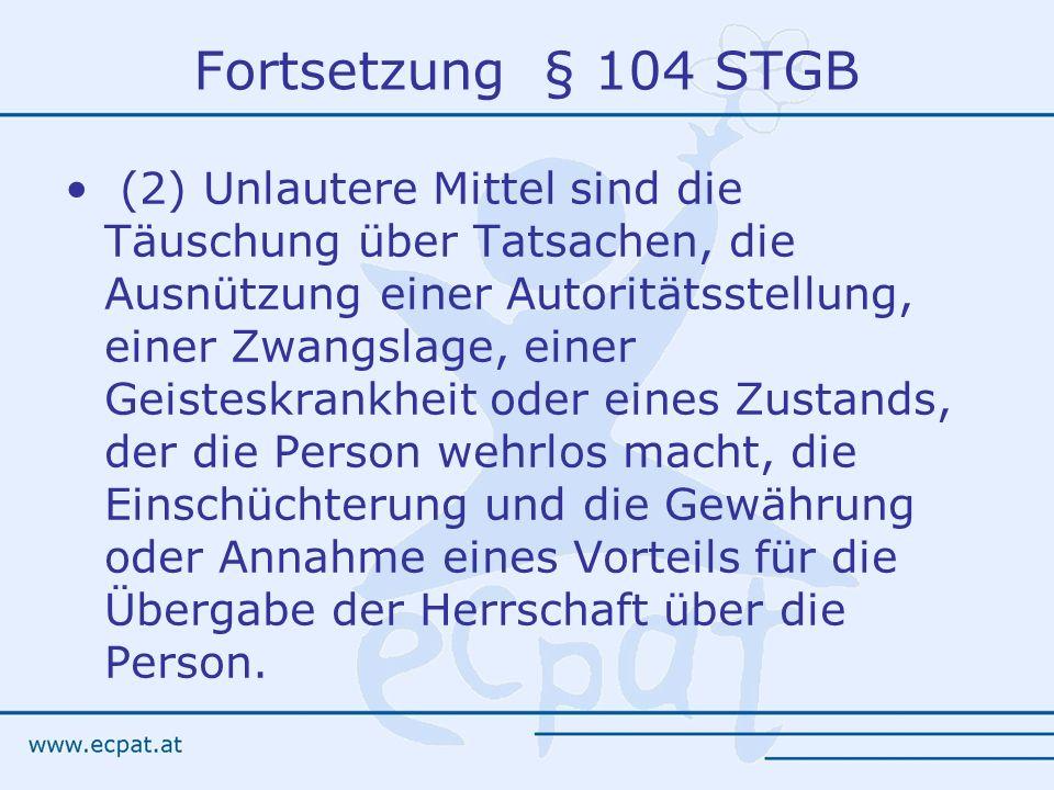 Fortsetzung § 104 STGB (2) Unlautere Mittel sind die Täuschung über Tatsachen, die Ausnützung einer Autoritätsstellung, einer Zwangslage, einer Geiste