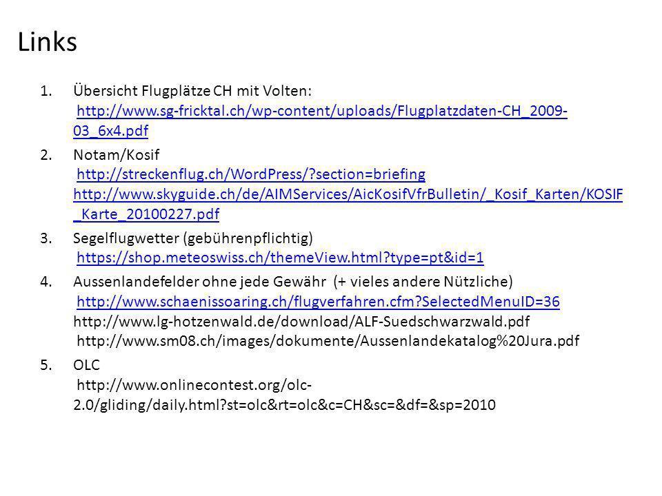 1.Übersicht Flugplätze CH mit Volten: http://www.sg-fricktal.ch/wp-content/uploads/Flugplatzdaten-CH_2009- 03_6x4.pdfhttp://www.sg-fricktal.ch/wp-content/uploads/Flugplatzdaten-CH_2009- 03_6x4.pdf 2.Notam/Kosif http://streckenflug.ch/WordPress/?section=briefing http://www.skyguide.ch/de/AIMServices/AicKosifVfrBulletin/_Kosif_Karten/KOSIF _Karte_20100227.pdfhttp://streckenflug.ch/WordPress/?section=briefing http://www.skyguide.ch/de/AIMServices/AicKosifVfrBulletin/_Kosif_Karten/KOSIF _Karte_20100227.pdf 3.Segelflugwetter (gebührenpflichtig) https://shop.meteoswiss.ch/themeView.html?type=pt&id=1https://shop.meteoswiss.ch/themeView.html?type=pt&id=1 4.Aussenlandefelder ohne jede Gewähr (+ vieles andere Nützliche) http://www.schaenissoaring.ch/flugverfahren.cfm?SelectedMenuID=36 http://www.lg-hotzenwald.de/download/ALF-Suedschwarzwald.pdf http://www.sm08.ch/images/dokumente/Aussenlandekatalog%20Jura.pdfhttp://www.schaenissoaring.ch/flugverfahren.cfm?SelectedMenuID=36 5.OLC http://www.onlinecontest.org/olc- 2.0/gliding/daily.html?st=olc&rt=olc&c=CH&sc=&df=&sp=2010 Links