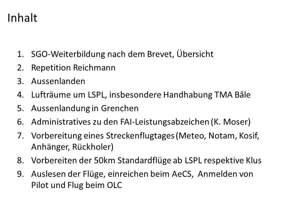 1.SGO-Weiterbildung nach dem Brevet, Übersicht 2.Repetition Reichmann 3.Aussenlanden 4.Lufträume um LSPL, insbesondere Handhabung TMA Bâle 5.Aussenlandung in Grenchen 6.Administratives zu den FAI-Leistungsabzeichen (K.