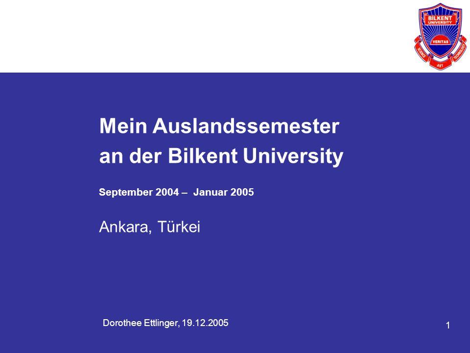 1 Dorothee Ettlinger, 19.12.2005 Mein Auslandssemester an der Bilkent University September 2004 – Januar 2005 Ankara, Türkei
