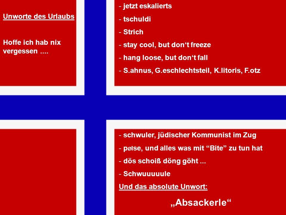 - jetzt eskalierts - tschuldi - Strich - stay cool, but dont freeze - hang loose, but dont fall - S.ahnus, G.eschlechtsteil, K.litoris, F.otz - schwul