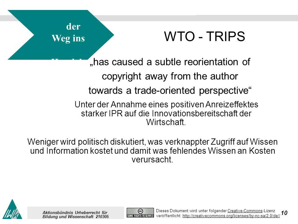 10 Dieses Dokument wird unter folgender Creative-Commons-LizenzCreative-Commons veröffentlicht: http://creativecommons.org/licenses/by-nc-sa/2.0/de//http://creativecommons.org/licenses/by-nc-sa/2.0/de// Aktionsbündnis Urheberrecht für Bildung und Wissenschaft 210305 der Weg ins Handels recht für IPR WTO - TRIPS has caused a subtle reorientation of copyright away from the author towards a trade-oriented perspective Unter der Annahme eines positiven Anreizeffektes starker IPR auf die Innovationsbereitschaft der Wirtschaft.