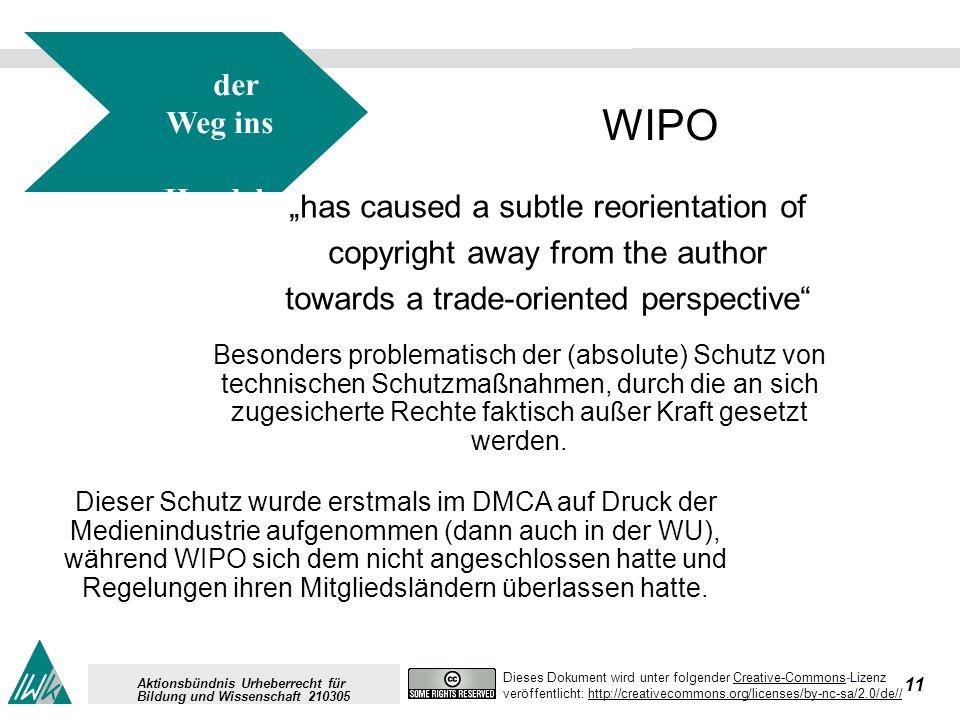 11 Dieses Dokument wird unter folgender Creative-Commons-LizenzCreative-Commons veröffentlicht: http://creativecommons.org/licenses/by-nc-sa/2.0/de//http://creativecommons.org/licenses/by-nc-sa/2.0/de// Aktionsbündnis Urheberrecht für Bildung und Wissenschaft 210305 WIPO has caused a subtle reorientation of copyright away from the author towards a trade-oriented perspective Besonders problematisch der (absolute) Schutz von technischen Schutzmaßnahmen, durch die an sich zugesicherte Rechte faktisch außer Kraft gesetzt werden.