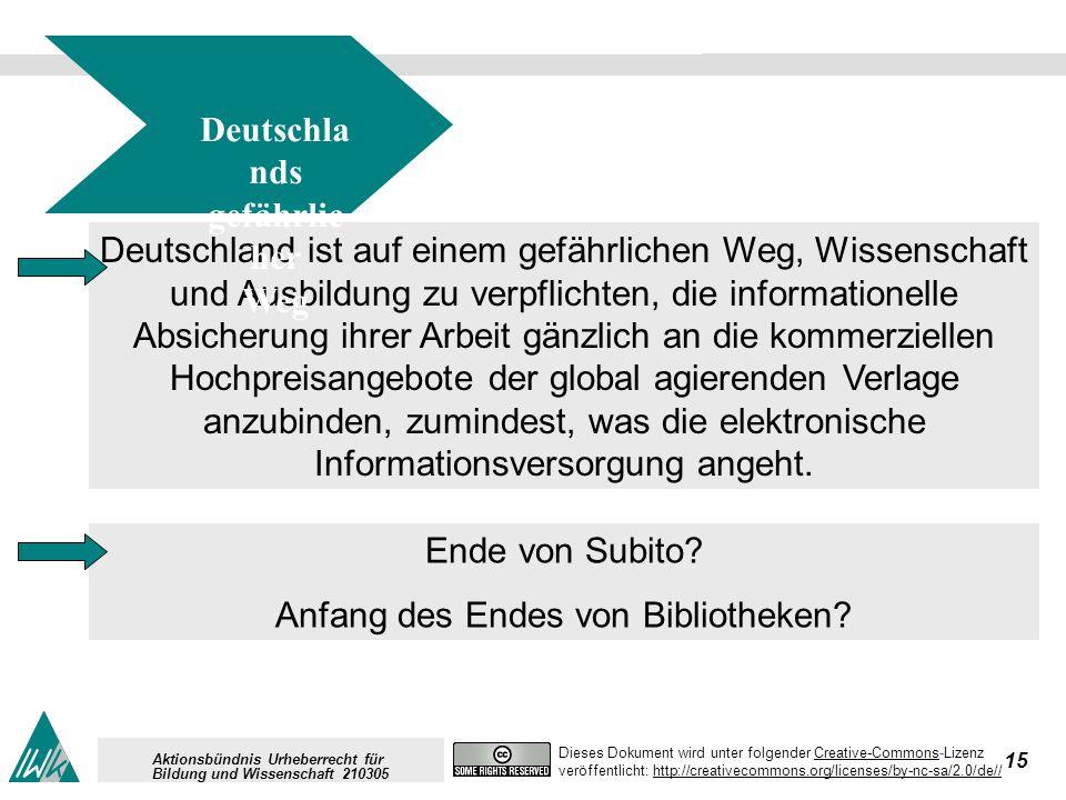 15 Dieses Dokument wird unter folgender Creative-Commons-LizenzCreative-Commons veröffentlicht: http://creativecommons.org/licenses/by-nc-sa/2.0/de//http://creativecommons.org/licenses/by-nc-sa/2.0/de// Aktionsbündnis Urheberrecht für Bildung und Wissenschaft 210305 Deutschland ist auf einem gefährlichen Weg, Wissenschaft und Ausbildung zu verpflichten, die informationelle Absicherung ihrer Arbeit gänzlich an die kommerziellen Hochpreisangebote der global agierenden Verlage anzubinden, zumindest, was die elektronische Informationsversorgung angeht.