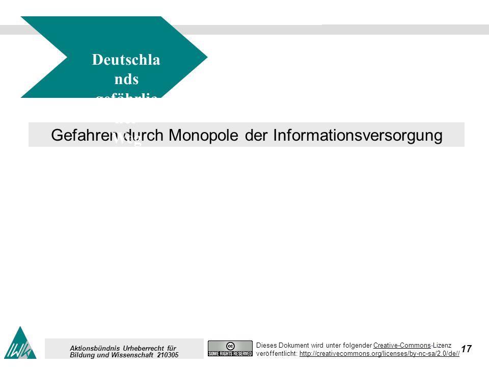 17 Dieses Dokument wird unter folgender Creative-Commons-LizenzCreative-Commons veröffentlicht: http://creativecommons.org/licenses/by-nc-sa/2.0/de//http://creativecommons.org/licenses/by-nc-sa/2.0/de// Aktionsbündnis Urheberrecht für Bildung und Wissenschaft 210305 Gefahren durch Monopole der Informationsversorgung Deutschla nds gefährlic her Weg