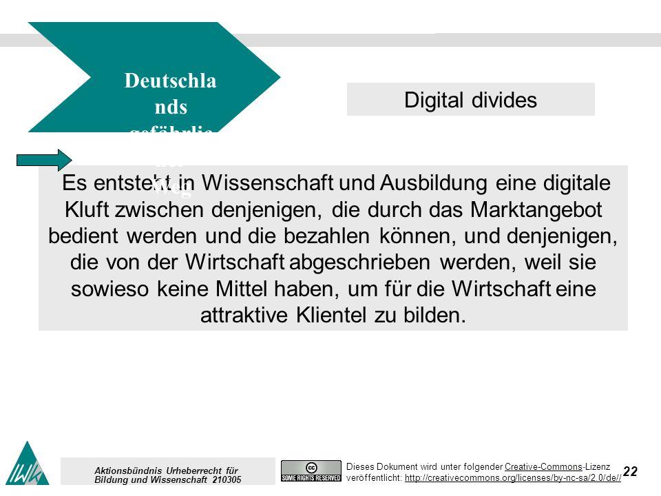 22 Dieses Dokument wird unter folgender Creative-Commons-LizenzCreative-Commons veröffentlicht: http://creativecommons.org/licenses/by-nc-sa/2.0/de//http://creativecommons.org/licenses/by-nc-sa/2.0/de// Aktionsbündnis Urheberrecht für Bildung und Wissenschaft 210305 Es entsteht in Wissenschaft und Ausbildung eine digitale Kluft zwischen denjenigen, die durch das Marktangebot bedient werden und die bezahlen können, und denjenigen, die von der Wirtschaft abgeschrieben werden, weil sie sowieso keine Mittel haben, um für die Wirtschaft eine attraktive Klientel zu bilden.