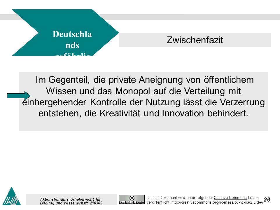 26 Dieses Dokument wird unter folgender Creative-Commons-LizenzCreative-Commons veröffentlicht: http://creativecommons.org/licenses/by-nc-sa/2.0/de//http://creativecommons.org/licenses/by-nc-sa/2.0/de// Aktionsbündnis Urheberrecht für Bildung und Wissenschaft 210305 Deutschla nds gefährlic her Weg Zwischenfazit Im Gegenteil, die private Aneignung von öffentlichem Wissen und das Monopol auf die Verteilung mit einhergehender Kontrolle der Nutzung lässt die Verzerrung entstehen, die Kreativität und Innovation behindert.
