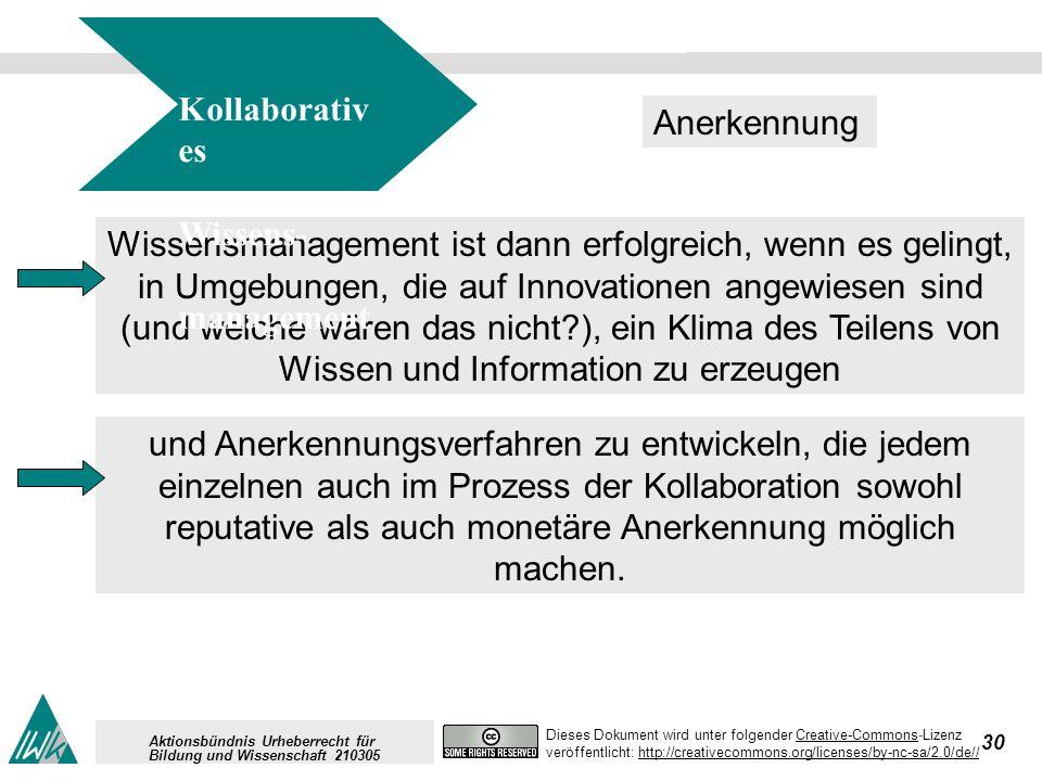 30 Dieses Dokument wird unter folgender Creative-Commons-LizenzCreative-Commons veröffentlicht: http://creativecommons.org/licenses/by-nc-sa/2.0/de//http://creativecommons.org/licenses/by-nc-sa/2.0/de// Aktionsbündnis Urheberrecht für Bildung und Wissenschaft 210305 Wissensmanagement ist dann erfolgreich, wenn es gelingt, in Umgebungen, die auf Innovationen angewiesen sind (und welche wären das nicht?), ein Klima des Teilens von Wissen und Information zu erzeugen Kollaborativ es Wissens- management Anerkennung und Anerkennungsverfahren zu entwickeln, die jedem einzelnen auch im Prozess der Kollaboration sowohl reputative als auch monetäre Anerkennung möglich machen.