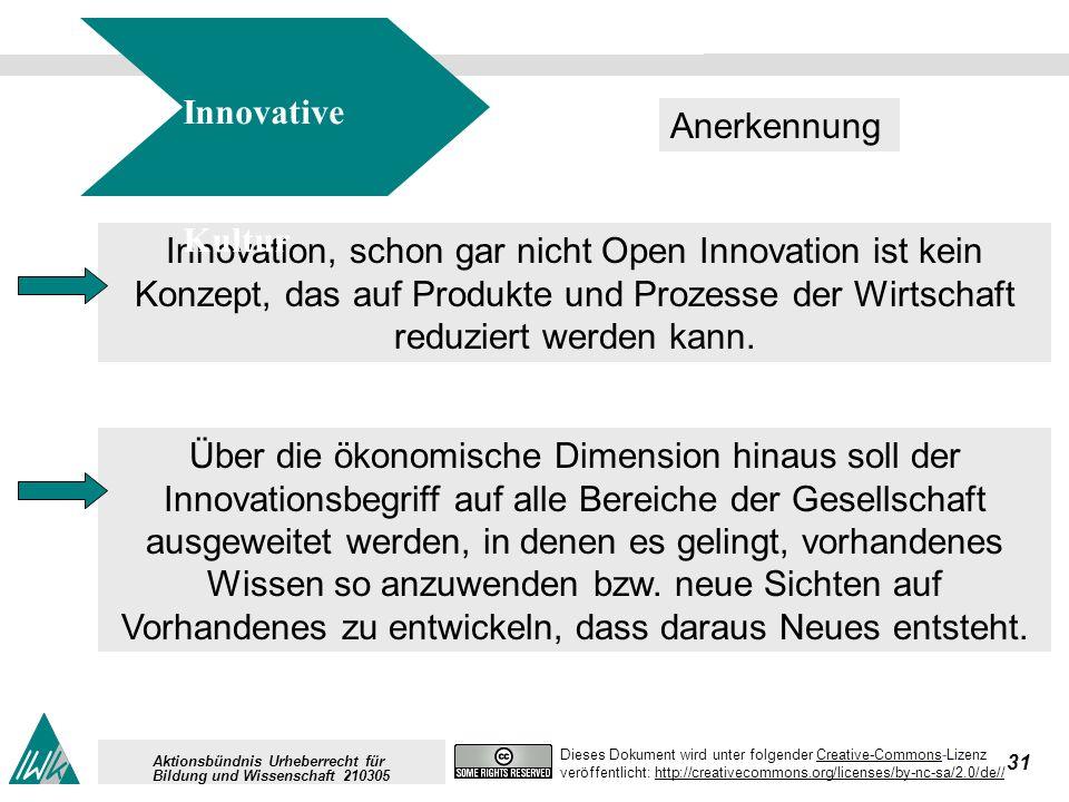 31 Dieses Dokument wird unter folgender Creative-Commons-LizenzCreative-Commons veröffentlicht: http://creativecommons.org/licenses/by-nc-sa/2.0/de//http://creativecommons.org/licenses/by-nc-sa/2.0/de// Aktionsbündnis Urheberrecht für Bildung und Wissenschaft 210305 Innovation, schon gar nicht Open Innovation ist kein Konzept, das auf Produkte und Prozesse der Wirtschaft reduziert werden kann.