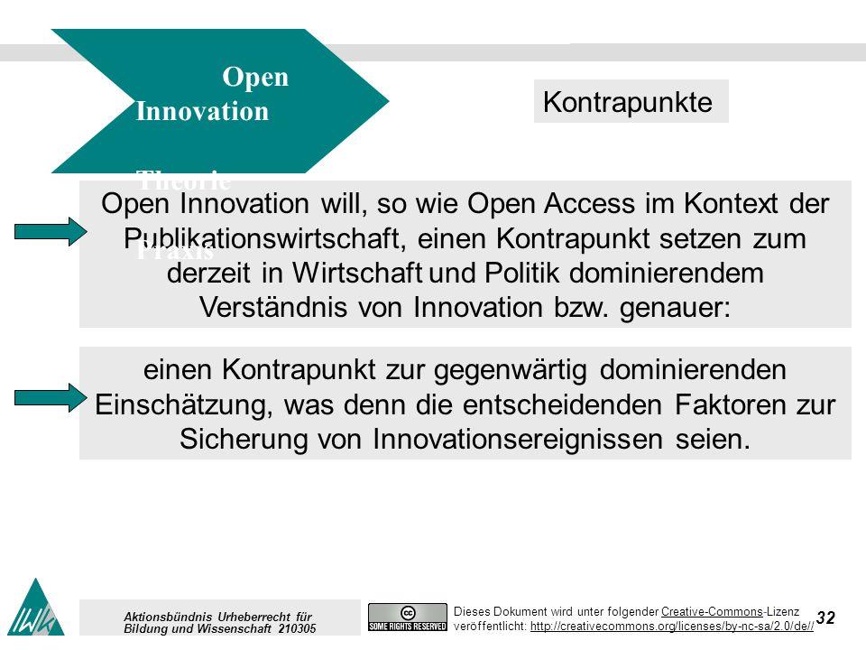 32 Dieses Dokument wird unter folgender Creative-Commons-LizenzCreative-Commons veröffentlicht: http://creativecommons.org/licenses/by-nc-sa/2.0/de//http://creativecommons.org/licenses/by-nc-sa/2.0/de// Aktionsbündnis Urheberrecht für Bildung und Wissenschaft 210305 Open Innovation will, so wie Open Access im Kontext der Publikationswirtschaft, einen Kontrapunkt setzen zum derzeit in Wirtschaft und Politik dominierendem Verständnis von Innovation bzw.
