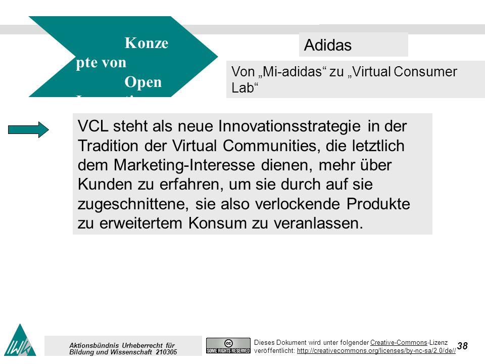 38 Dieses Dokument wird unter folgender Creative-Commons-LizenzCreative-Commons veröffentlicht: http://creativecommons.org/licenses/by-nc-sa/2.0/de//http://creativecommons.org/licenses/by-nc-sa/2.0/de// Aktionsbündnis Urheberrecht für Bildung und Wissenschaft 210305 Adidas Konze pte von Open Innovation Von Mi-adidas zu Virtual Consumer Lab VCL steht als neue Innovationsstrategie in der Tradition der Virtual Communities, die letztlich dem Marketing-Interesse dienen, mehr über Kunden zu erfahren, um sie durch auf sie zugeschnittene, sie also verlockende Produkte zu erweitertem Konsum zu veranlassen.