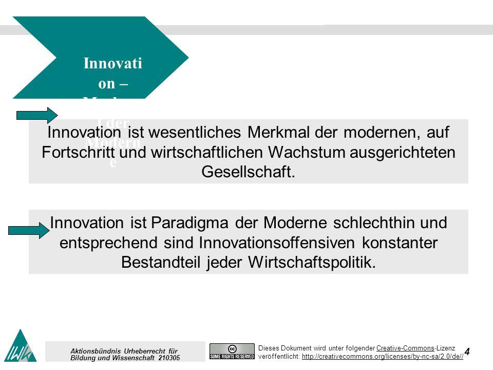 4 Dieses Dokument wird unter folgender Creative-Commons-LizenzCreative-Commons veröffentlicht: http://creativecommons.org/licenses/by-nc-sa/2.0/de//http://creativecommons.org/licenses/by-nc-sa/2.0/de// Aktionsbündnis Urheberrecht für Bildung und Wissenschaft 210305 Innovation ist wesentliches Merkmal der modernen, auf Fortschritt und wirtschaftlichen Wachstum ausgerichteten Gesellschaft.