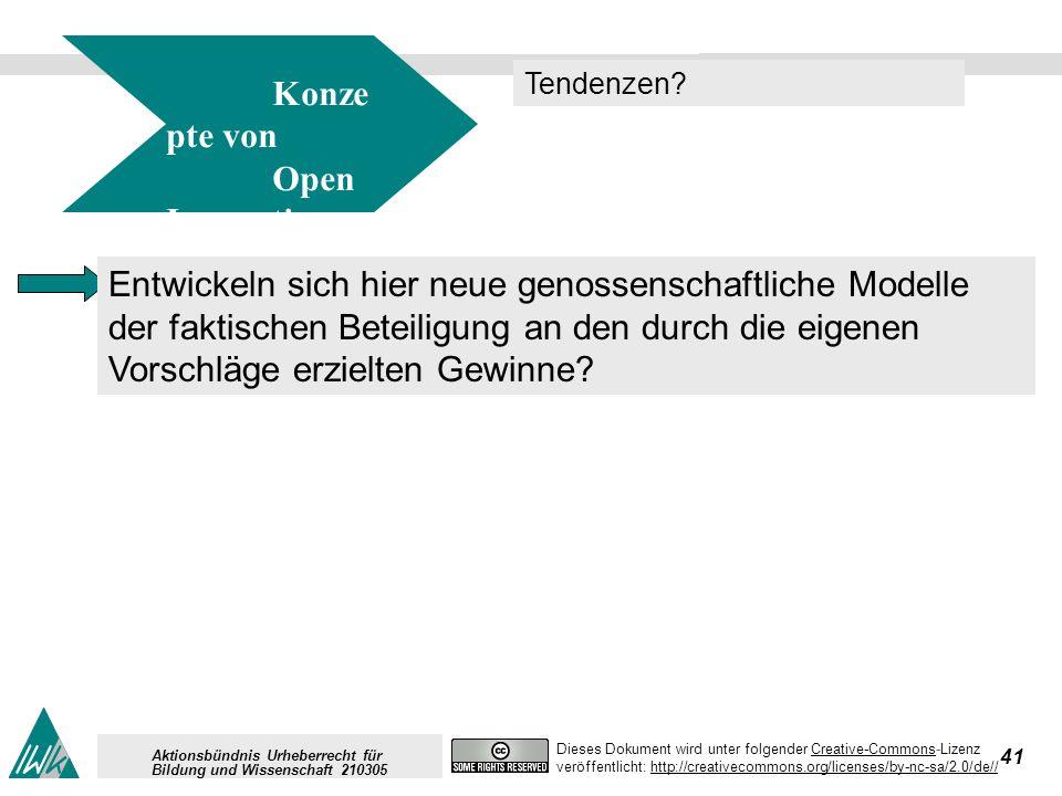 41 Dieses Dokument wird unter folgender Creative-Commons-LizenzCreative-Commons veröffentlicht: http://creativecommons.org/licenses/by-nc-sa/2.0/de//http://creativecommons.org/licenses/by-nc-sa/2.0/de// Aktionsbündnis Urheberrecht für Bildung und Wissenschaft 210305 Konze pte von Open Innovation Tendenzen.