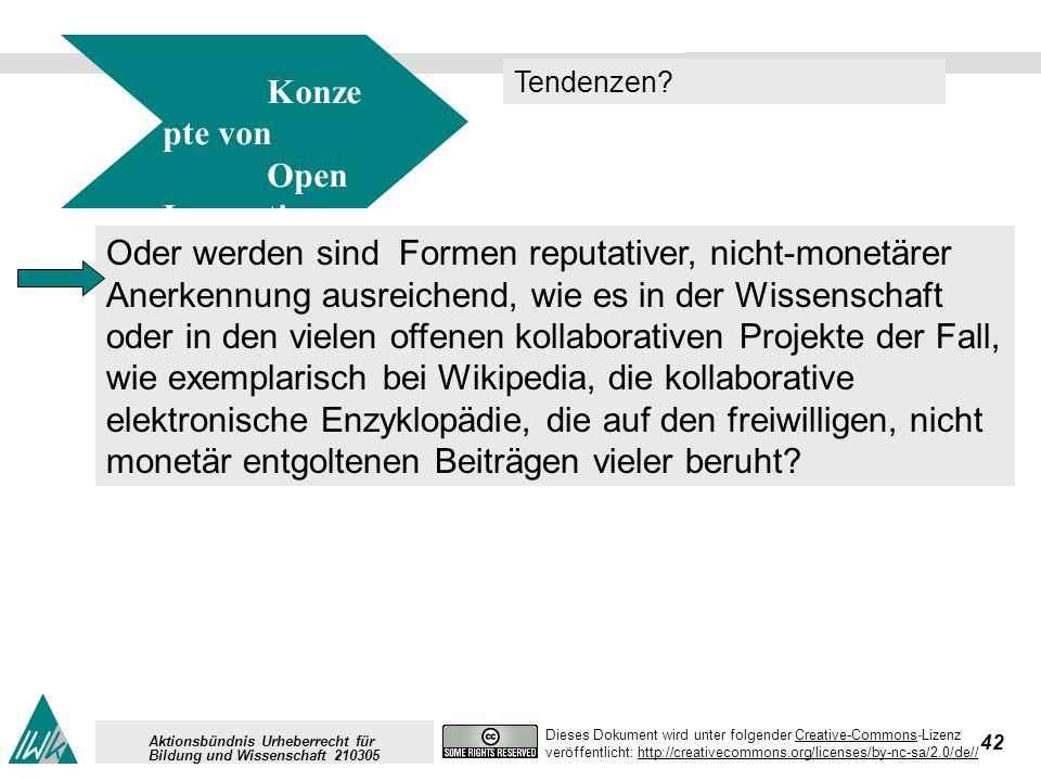 42 Dieses Dokument wird unter folgender Creative-Commons-LizenzCreative-Commons veröffentlicht: http://creativecommons.org/licenses/by-nc-sa/2.0/de//http://creativecommons.org/licenses/by-nc-sa/2.0/de// Aktionsbündnis Urheberrecht für Bildung und Wissenschaft 210305 Konze pte von Open Innovation Tendenzen.