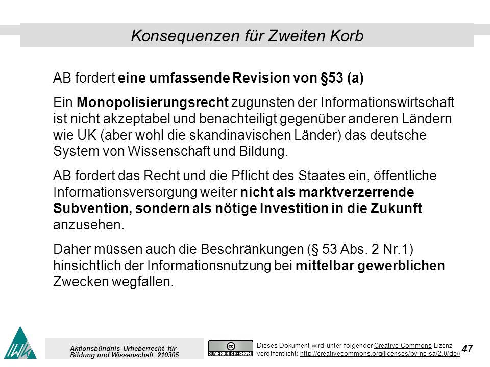 47 Dieses Dokument wird unter folgender Creative-Commons-LizenzCreative-Commons veröffentlicht: http://creativecommons.org/licenses/by-nc-sa/2.0/de//http://creativecommons.org/licenses/by-nc-sa/2.0/de// Aktionsbündnis Urheberrecht für Bildung und Wissenschaft 210305 Konsequenzen für Zweiten Korb AB fordert eine umfassende Revision von §53 (a) Ein Monopolisierungsrecht zugunsten der Informationswirtschaft ist nicht akzeptabel und benachteiligt gegenüber anderen Ländern wie UK (aber wohl die skandinavischen Länder) das deutsche System von Wissenschaft und Bildung.