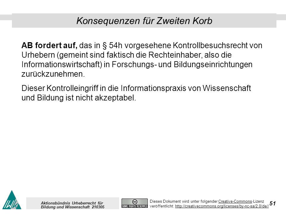 51 Dieses Dokument wird unter folgender Creative-Commons-LizenzCreative-Commons veröffentlicht: http://creativecommons.org/licenses/by-nc-sa/2.0/de//http://creativecommons.org/licenses/by-nc-sa/2.0/de// Aktionsbündnis Urheberrecht für Bildung und Wissenschaft 210305 Konsequenzen für Zweiten Korb AB fordert auf, das in § 54h vorgesehene Kontrollbesuchsrecht von Urhebern (gemeint sind faktisch die Rechteinhaber, also die Informationswirtschaft) in Forschungs- und Bildungseinrichtungen zurückzunehmen.