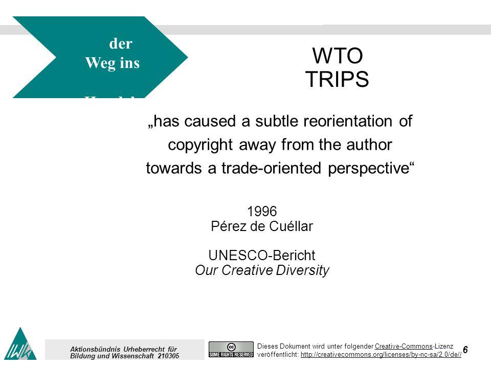 6 Dieses Dokument wird unter folgender Creative-Commons-LizenzCreative-Commons veröffentlicht: http://creativecommons.org/licenses/by-nc-sa/2.0/de//http://creativecommons.org/licenses/by-nc-sa/2.0/de// Aktionsbündnis Urheberrecht für Bildung und Wissenschaft 210305 der Weg ins Handels recht für IPR WTO TRIPS has caused a subtle reorientation of copyright away from the author towards a trade-oriented perspective 1996 Pérez de Cuéllar UNESCO-Bericht Our Creative Diversity