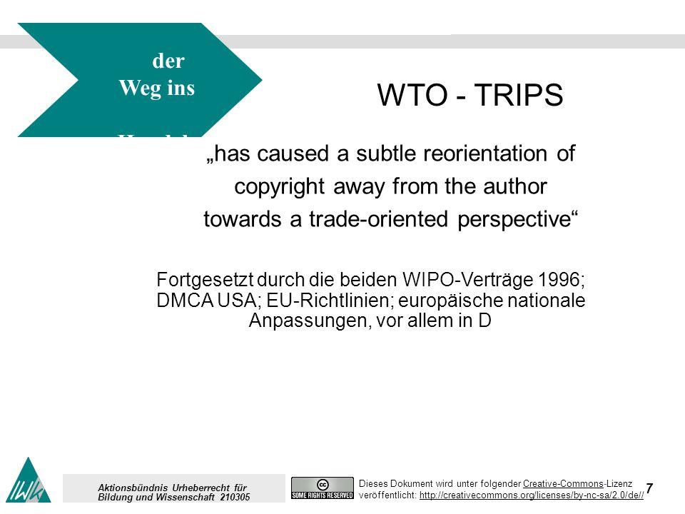 8 Dieses Dokument wird unter folgender Creative-Commons-LizenzCreative-Commons veröffentlicht: http://creativecommons.org/licenses/by-nc-sa/2.0/de//http://creativecommons.org/licenses/by-nc-sa/2.0/de// Aktionsbündnis Urheberrecht für Bildung und Wissenschaft 210305 der Weg ins Handels recht für IPR WTO - TRIPS has caused a subtle reorientation of copyright away from the author towards a trade-oriented perspective Mit der Konsequenz der Intensivierung des Property- Begriffs auch für immaterielle Produkte