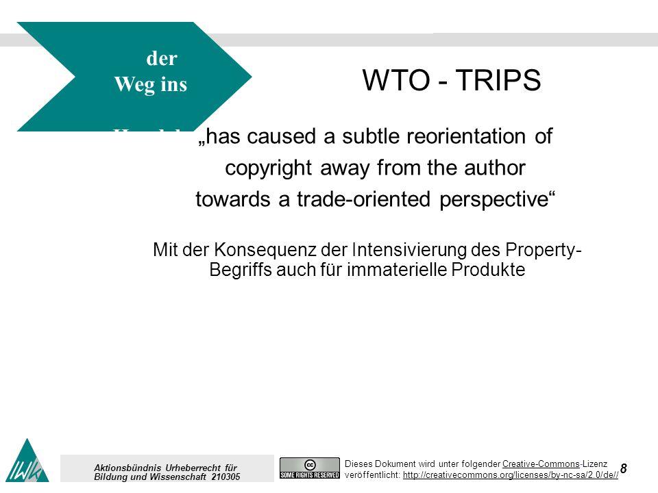 9 Dieses Dokument wird unter folgender Creative-Commons-LizenzCreative-Commons veröffentlicht: http://creativecommons.org/licenses/by-nc-sa/2.0/de//http://creativecommons.org/licenses/by-nc-sa/2.0/de// Aktionsbündnis Urheberrecht für Bildung und Wissenschaft 210305 der Weg ins Handels recht für IPR WTO - TRIPS has caused a subtle reorientation of copyright away from the author towards a trade-oriented perspective Mit der Konsequenz der Intensivierung des Property-Begriffs auch für immaterielle Produkte Intellectual property ist in sich ein innovationsfeindlicher Begriff, denn der Begriff des property, des Besitzes, über den man verfügen kann (es sein denn wirklich gravierende öffentliche Interessen können Anlass sein, persönlichen Besitz zu enteignen), ist keinesfalls auf immaterielle Gegenstände wie Ideen, Erfindungen, allgemein: Wissen anzuwenden.