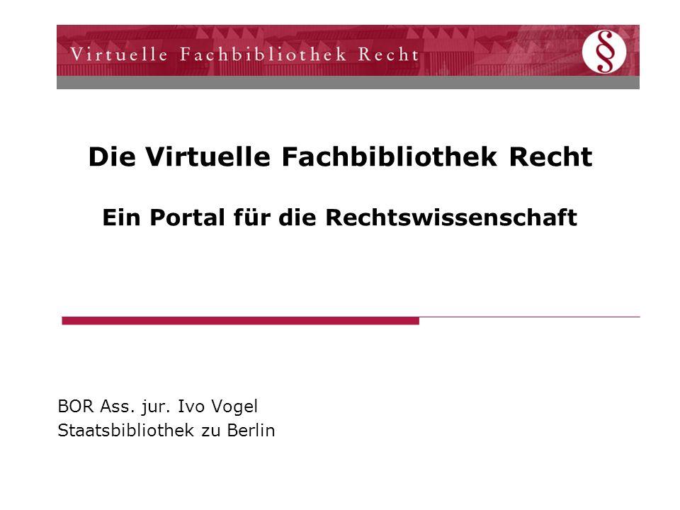 Die Virtuelle Fachbibliothek Recht Ein Portal für die Rechtswissenschaft BOR Ass. jur. Ivo Vogel Staatsbibliothek zu Berlin