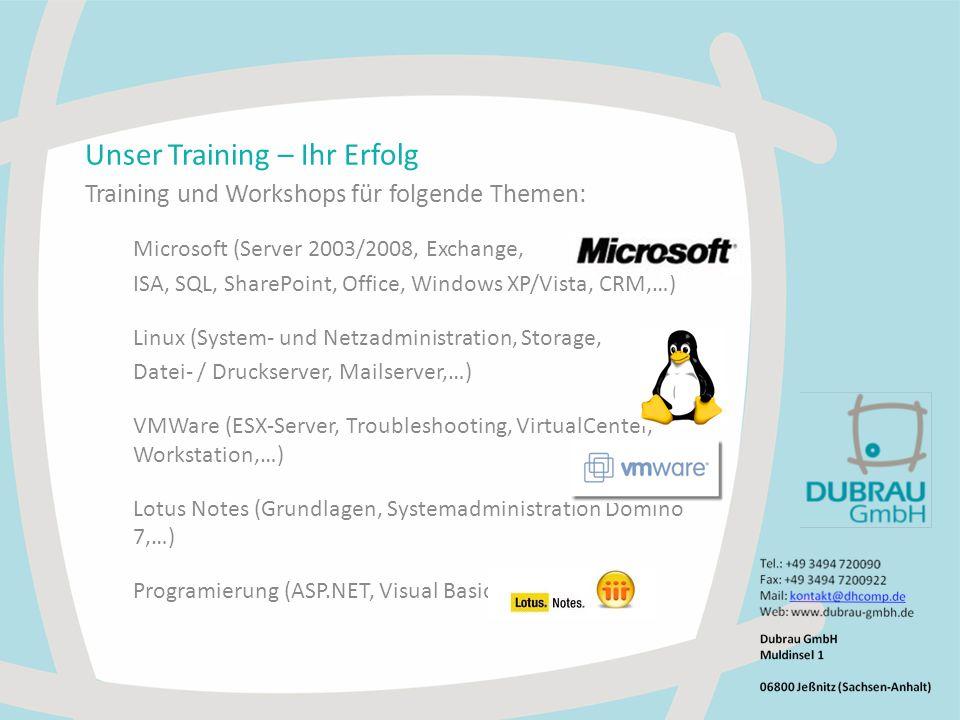 Unser Training – Ihr Erfolg Training und Workshops für folgende Themen: Microsoft (Server 2003/2008, Exchange, ISA, SQL, SharePoint, Office, Windows XP/Vista, CRM,…) Linux (System- und Netzadministration, Storage, Datei- / Druckserver, Mailserver,…) VMWare (ESX-Server, Troubleshooting, VirtualCenter, Workstation,…) Lotus Notes (Grundlagen, Systemadministration Domino 7,…) Programierung (ASP.NET, Visual Basic.NET, XML,…)
