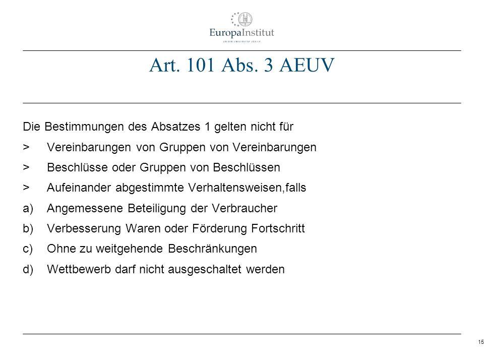 15 Art. 101 Abs. 3 AEUV Die Bestimmungen des Absatzes 1 gelten nicht für > Vereinbarungen von Gruppen von Vereinbarungen > Beschlüsse oder Gruppen von