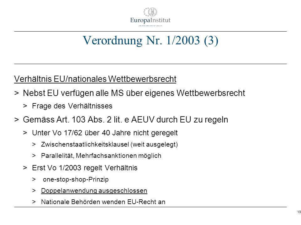 19 Verordnung Nr. 1/2003 (3) Verhältnis EU/nationales Wettbewerbsrecht > Nebst EU verfügen alle MS über eigenes Wettbewerbsrecht > Frage des Verhältni