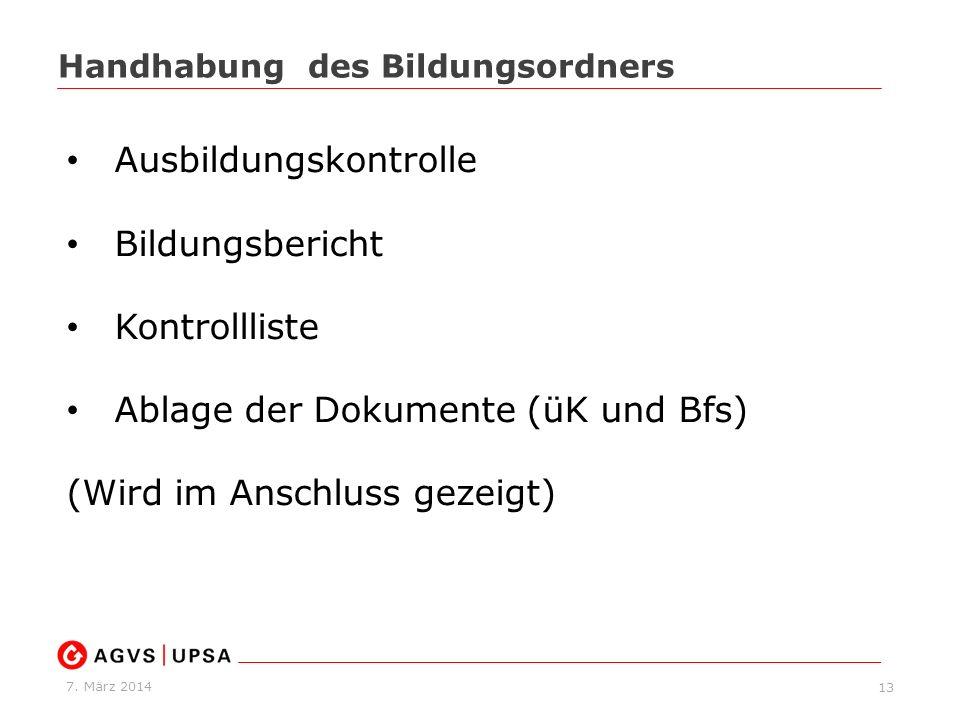 7. März 2014 13 Handhabung des Bildungsordners Ausbildungskontrolle Bildungsbericht Kontrollliste Ablage der Dokumente (üK und Bfs) (Wird im Anschluss