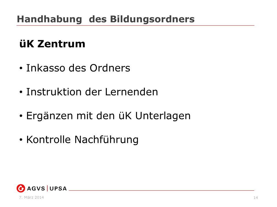 7. März 2014 14 Handhabung des Bildungsordners üK Zentrum Inkasso des Ordners Instruktion der Lernenden Ergänzen mit den üK Unterlagen Kontrolle Nachf