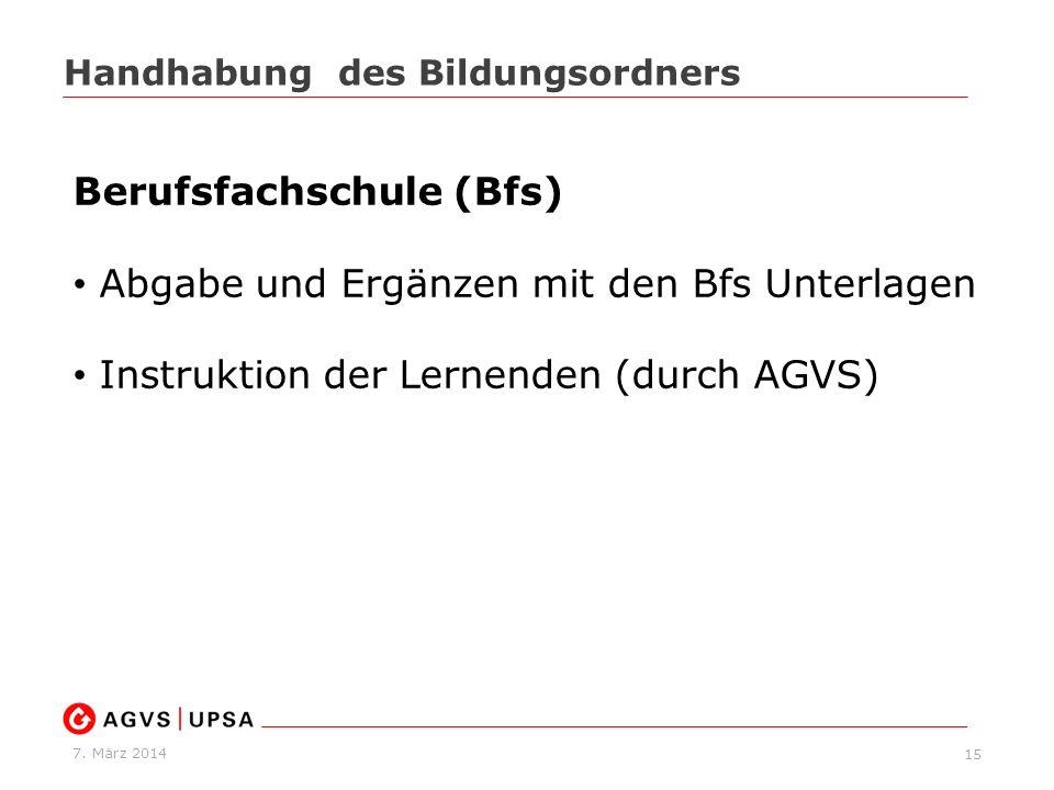 7. März 2014 15 Handhabung des Bildungsordners Berufsfachschule (Bfs) Abgabe und Ergänzen mit den Bfs Unterlagen Instruktion der Lernenden (durch AGVS