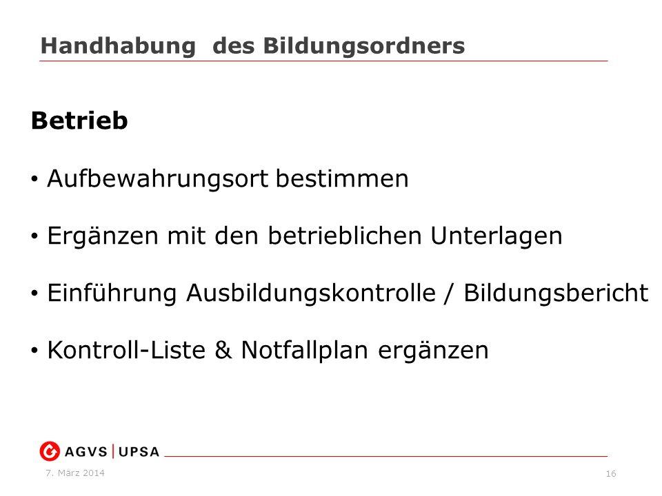 7. März 2014 16 Handhabung des Bildungsordners Betrieb Aufbewahrungsort bestimmen Ergänzen mit den betrieblichen Unterlagen Einführung Ausbildungskont