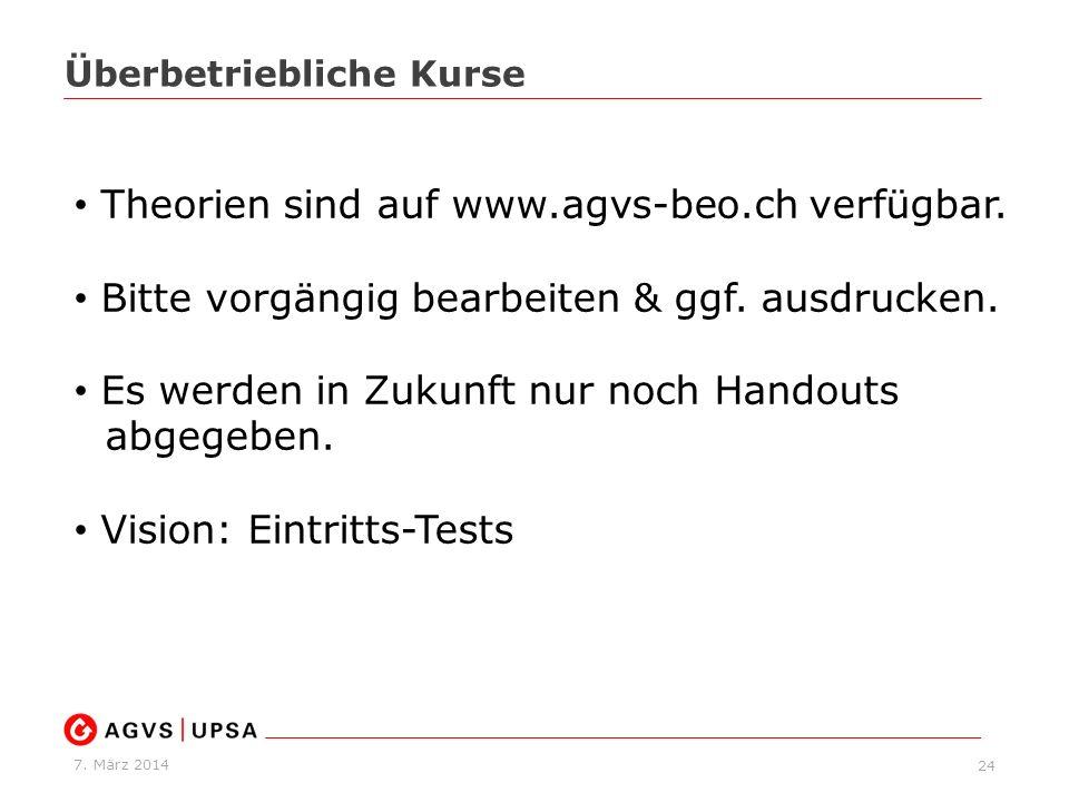 7. März 2014 24 Überbetriebliche Kurse Theorien sind auf www.agvs-beo.ch verfügbar. Bitte vorgängig bearbeiten & ggf. ausdrucken. Es werden in Zukunft