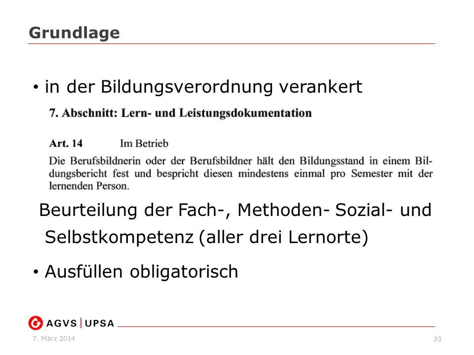 7. März 2014 33 Grundlage in der Bildungsverordnung verankert Beurteilung der Fach-, Methoden- Sozial- und Selbstkompetenz (aller drei Lernorte) Ausfü
