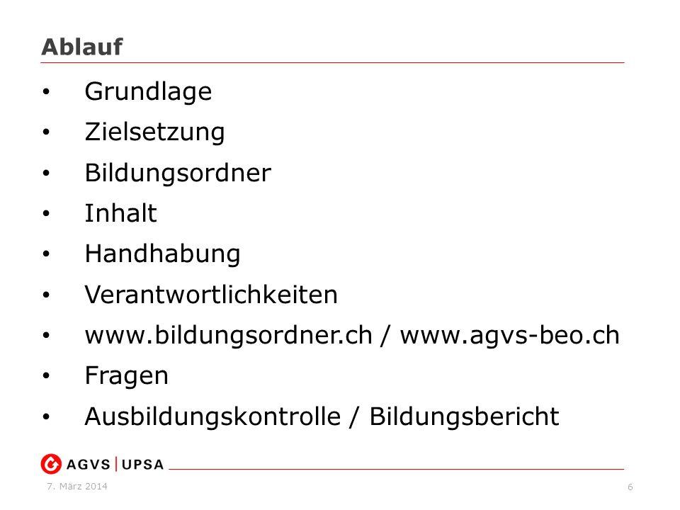 7. März 2014 Ablauf 6 Grundlage Zielsetzung Bildungsordner Inhalt Handhabung Verantwortlichkeiten www.bildungsordner.ch / www.agvs-beo.ch Fragen Ausbi