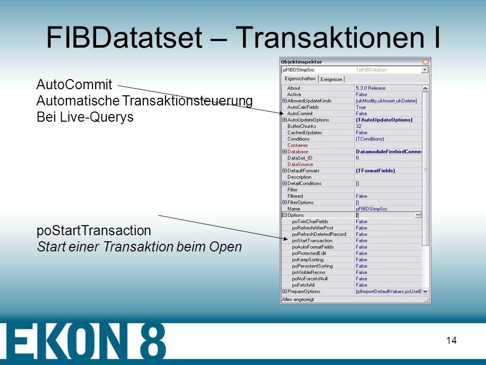 13 FIBDatatset – SQLGenerator V pFIBDSImpSrc.SelectSQL.Add( SELECT * FROM + Tabelle ); pFIBDSImpSrc.Open; pFIBDSImpSrc.InsertSQL.Add (pFIBDSImpSrc.GenerateSQLTextWA ( Tabelle, skInsert )); pFIBDSImpSrc.UpdateSQL.Add ( pFIBDSImpSrc.GenerateSQLTextWA ( Tabelle, skModify)); pFIBDSImpSrc.DeleteSQL.Add (pFIBDSImpSrc.GenerateSQLTextWA ( Tabelle,skDelete)); pFIBDSImpSrc.RefreshSQL.Add (pFIBDSImpSrc.GenerateSQLTextWA ( Tabelle,skRefresh));