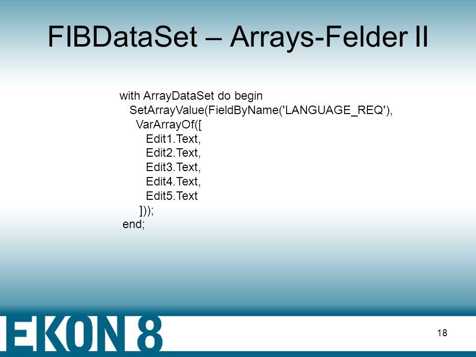 17 FIBDataSet – Arrays-Felder I with ArrayDataSet do begin try FInShowArrays := true; v := ArrayFieldValue(FieldByName( LANGUAGE_REQ )); Edit1.Text := VarToStr(v[1]); Edit2.Text := VarToStr(v[2]); Edit3.Text := VarToStr(v[3]); Edit4.Text := VarToStr(v[4]); Edit5.Text := VarToStr(v[5]); finally FInShowArrays:=false end; End;