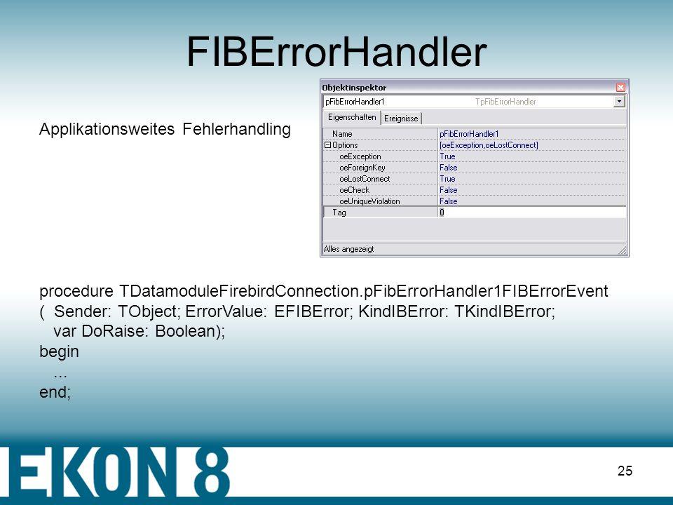 24 Exception Exeptionhandling via Klasse EFIBError A:EFIBError ErrorCode : FLastErrorNum := A.IBErrorCode; ErrorMessage : FLastErrorMsg := A.Message; Unit : siehe FIB.SQL