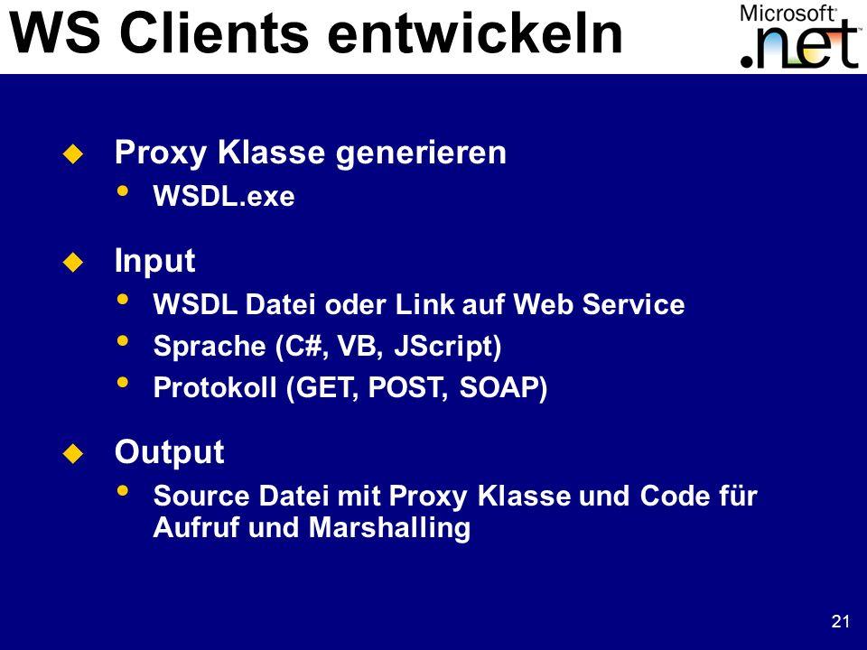21 WS Clients entwickeln Proxy Klasse generieren WSDL.exe Input WSDL Datei oder Link auf Web Service Sprache (C#, VB, JScript) Protokoll (GET, POST, SOAP) Output Source Datei mit Proxy Klasse und Code für Aufruf und Marshalling