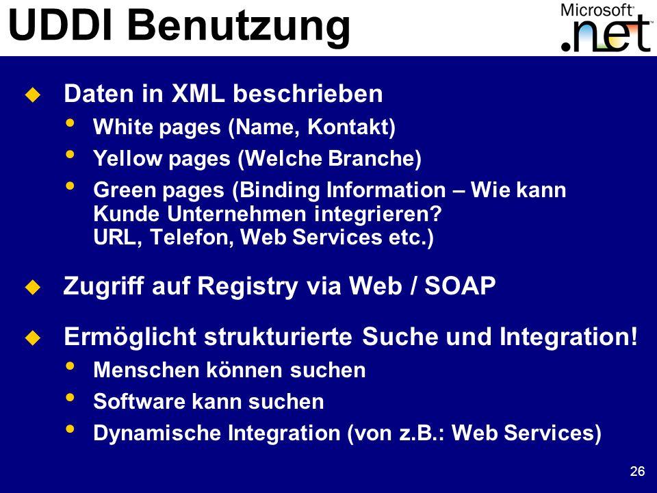 26 UDDI Benutzung Daten in XML beschrieben White pages (Name, Kontakt) Yellow pages (Welche Branche) Green pages (Binding Information – Wie kann Kunde Unternehmen integrieren.