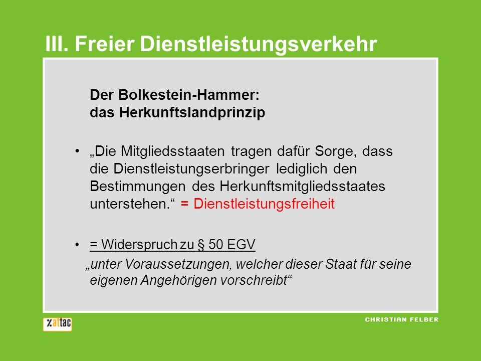 Der Bolkestein-Hammer: das Herkunftslandprinzip Die Mitgliedsstaaten tragen dafür Sorge, dass die Dienstleistungserbringer lediglich den Bestimmungen
