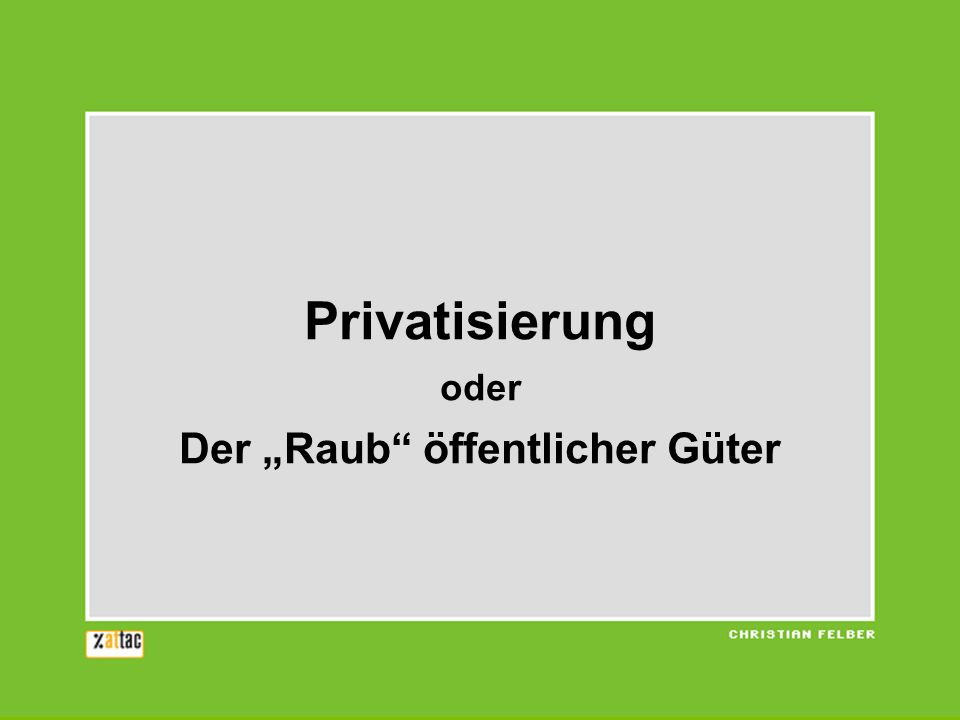 Privatisierung oder Der Raub öffentlicher Güter
