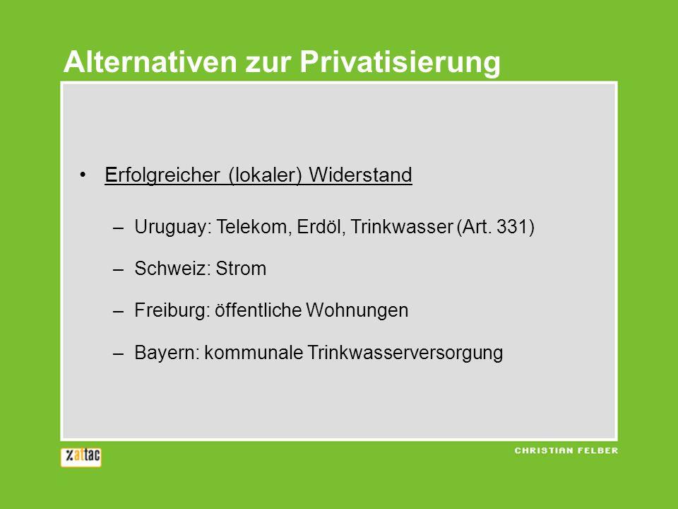 Alternativen zur Privatisierung Erfolgreicher (lokaler) Widerstand –Uruguay: Telekom, Erdöl, Trinkwasser (Art. 331) –Schweiz: Strom –Freiburg: öffentl