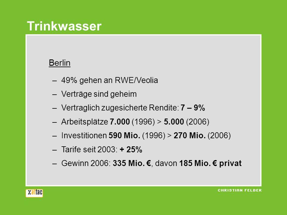 Trinkwasser Berlin –49% gehen an RWE/Veolia –Verträge sind geheim –Vertraglich zugesicherte Rendite: 7 – 9% –Arbeitsplätze 7.000 (1996) > 5.000 (2006)