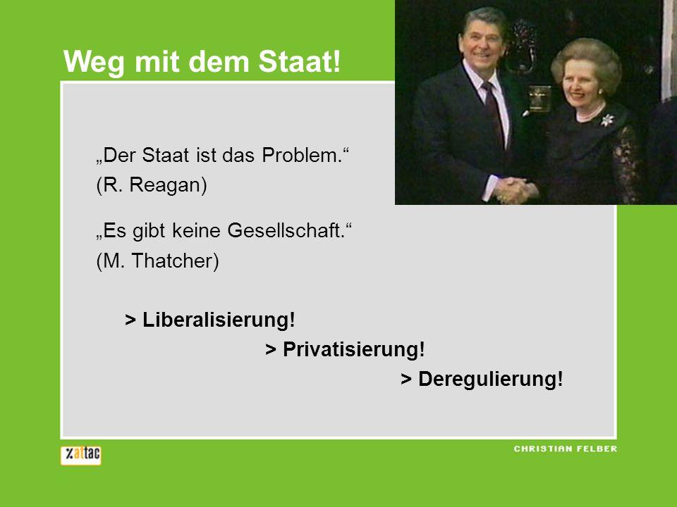 Weg mit dem Staat! Der Staat ist das Problem. (R. Reagan) Es gibt keine Gesellschaft. (M. Thatcher) > Liberalisierung! > Privatisierung! > Deregulieru
