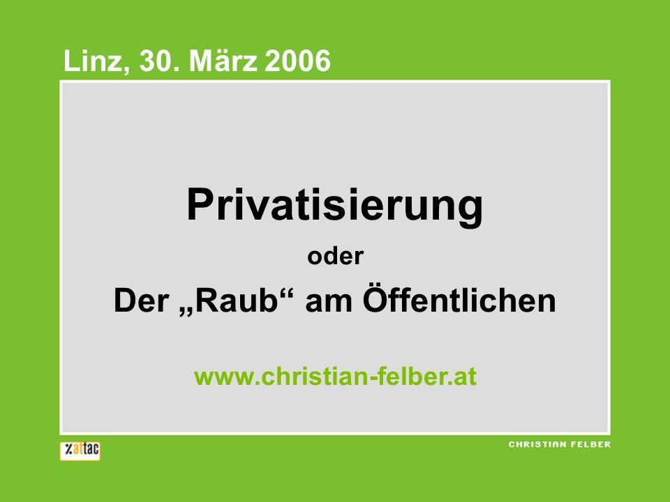 Privatisierung oder Der Raub am Öffentlichen www.christian-felber.at Linz, 30. März 2006
