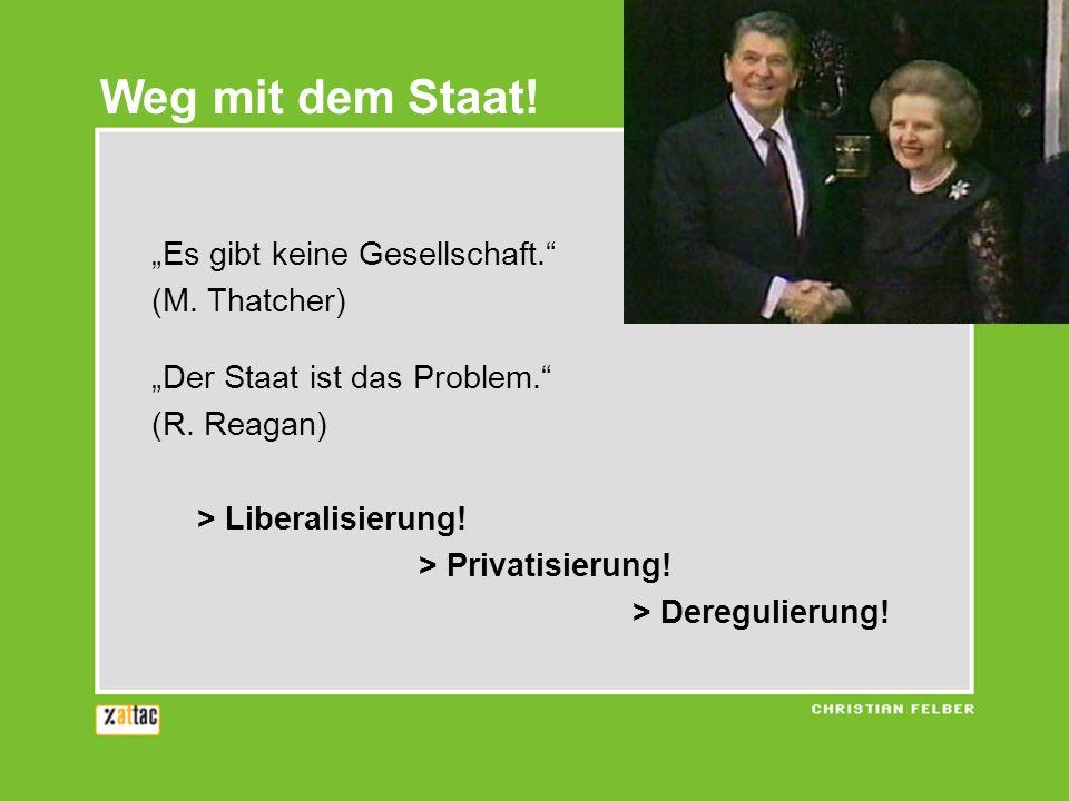 Weg mit dem Staat! Es gibt keine Gesellschaft. (M. Thatcher) Der Staat ist das Problem. (R. Reagan) > Liberalisierung! > Privatisierung! > Deregulieru