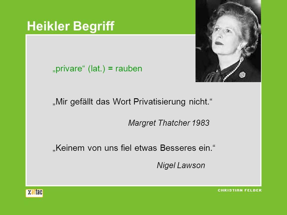privare (lat.) = rauben Mir gefällt das Wort Privatisierung nicht. Margret Thatcher 1983 Keinem von uns fiel etwas Besseres ein. Nigel Lawson Heikler