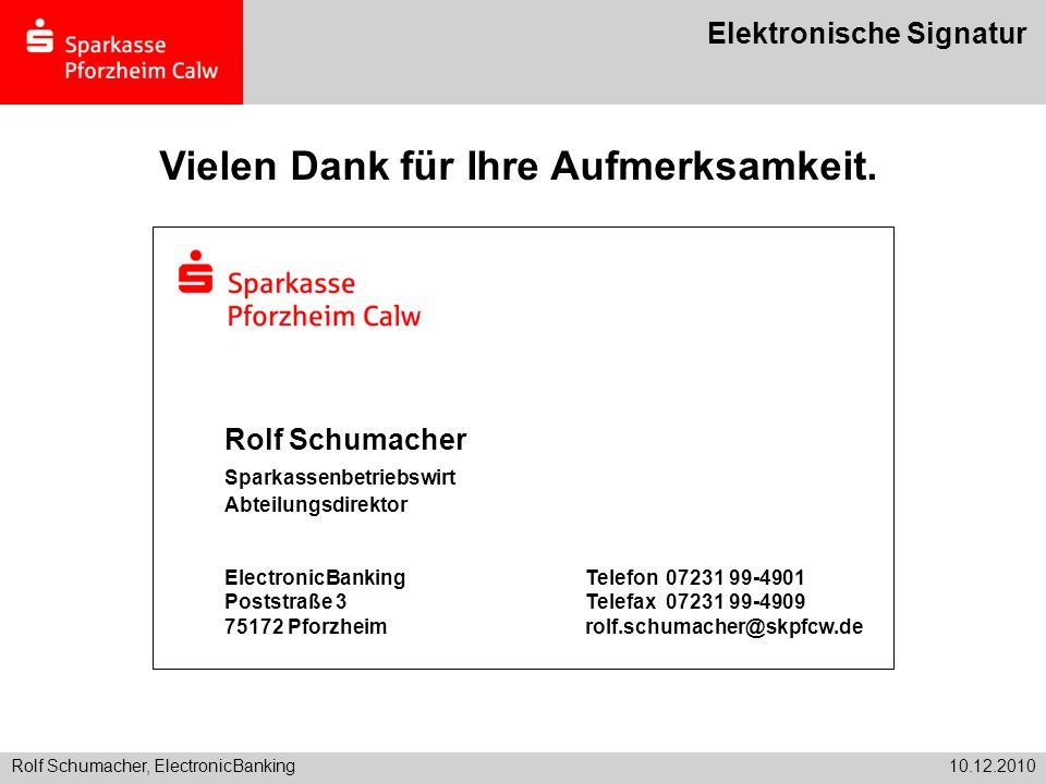 Rolf Schumacher, ElectronicBanking10.12.2010 Elektronische Signatur Vielen Dank für Ihre Aufmerksamkeit. Rolf Schumacher Sparkassenbetriebswirt Abteil