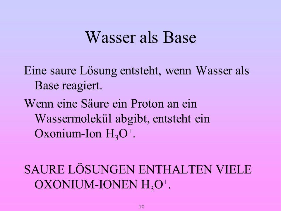 10 Wasser als Base Eine saure Lösung entsteht, wenn Wasser als Base reagiert. Wenn eine Säure ein Proton an ein Wassermolekül abgibt, entsteht ein Oxo