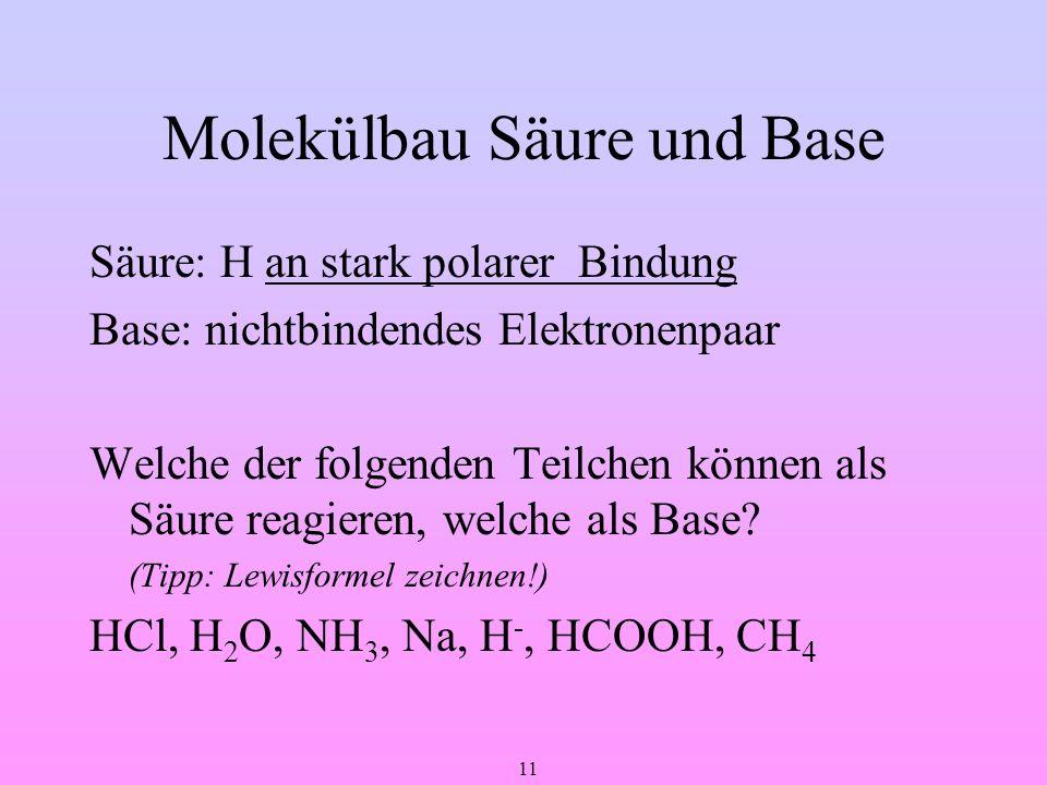 11 Molekülbau Säure und Base Säure: H an stark polarer Bindung Base: nichtbindendes Elektronenpaar Welche der folgenden Teilchen können als Säure reag
